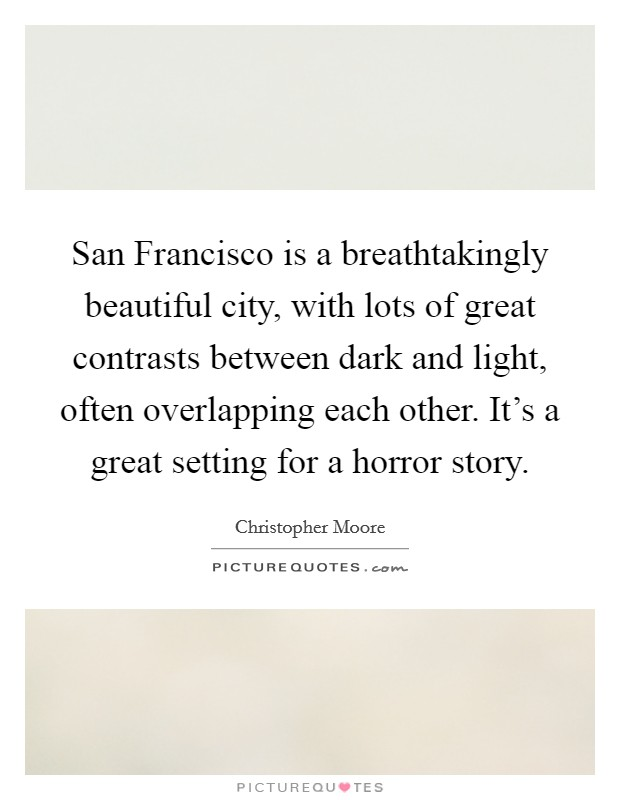 San Francisco is a breathtakingly beautiful city, with lots of great contrasts between dark and light, often overlapping each other. It's a great setting for a horror story Picture Quote #1