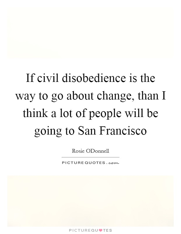 If civil disobedience is the way to go about change, than I think a lot of people will be going to San Francisco Picture Quote #1