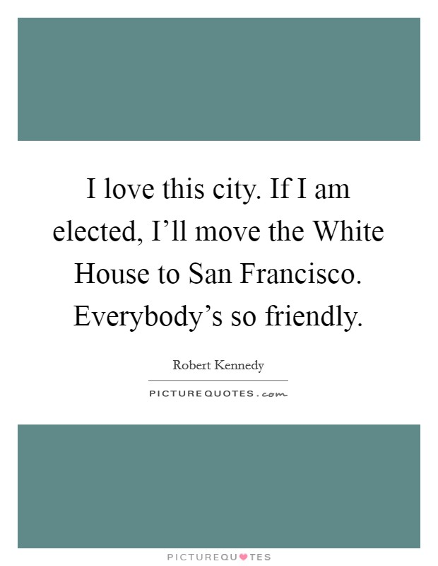 I love this city. If I am elected, I'll move the White House to San Francisco. Everybody's so friendly Picture Quote #1