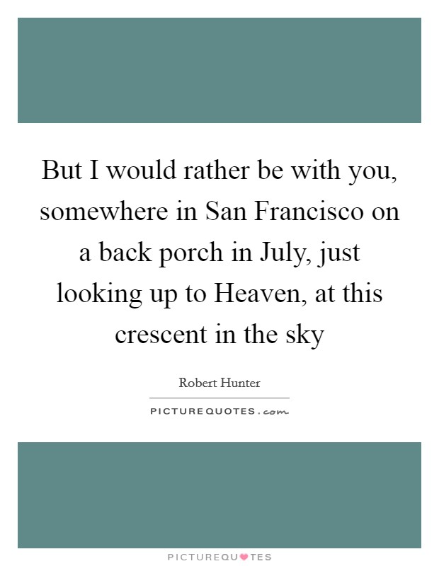 But I would rather be with you, somewhere in San Francisco on a back porch in July, just looking up to Heaven, at this crescent in the sky Picture Quote #1