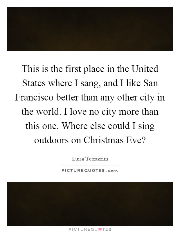 This is the first place in the United States where I sang, and I like San Francisco better than any other city in the world. I love no city more than this one. Where else could I sing outdoors on Christmas Eve? Picture Quote #1