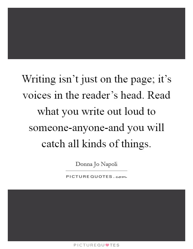 Writing isn't just on the page; it's voices in the reader's head. Read what you write out loud to someone-anyone-and you will catch all kinds of things Picture Quote #1