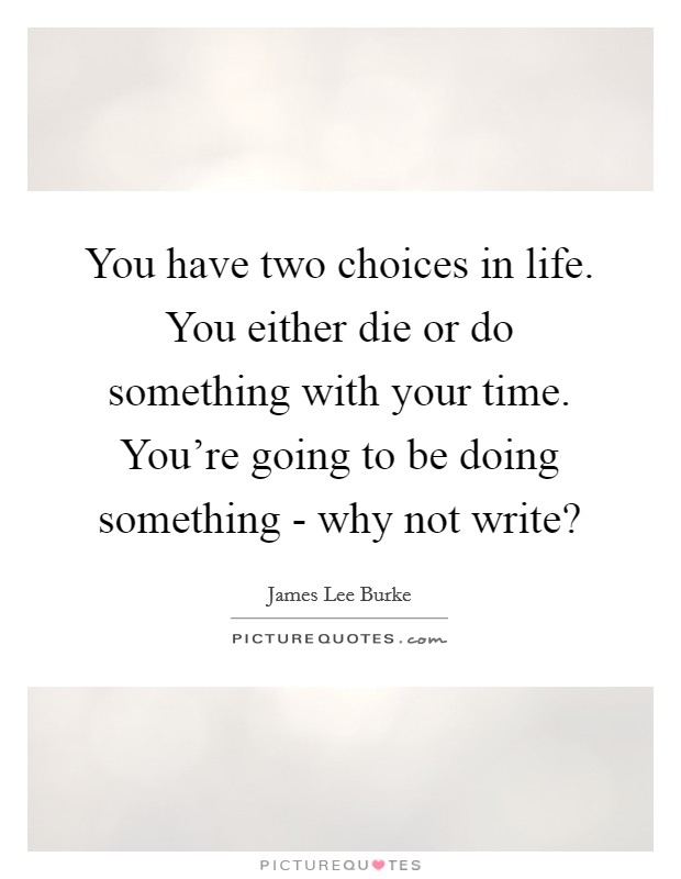 You have two choices in life. You either die or do something with your time. You're going to be doing something - why not write? Picture Quote #1