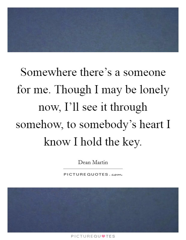 Somewhere there's a someone for me. Though I may be lonely now, I'll see it through somehow, to somebody's heart I know I hold the key Picture Quote #1