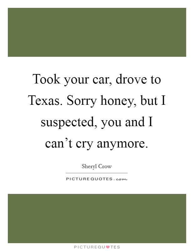 Took your car, drove to Texas. Sorry honey, but I suspected, you and I can't cry anymore Picture Quote #1