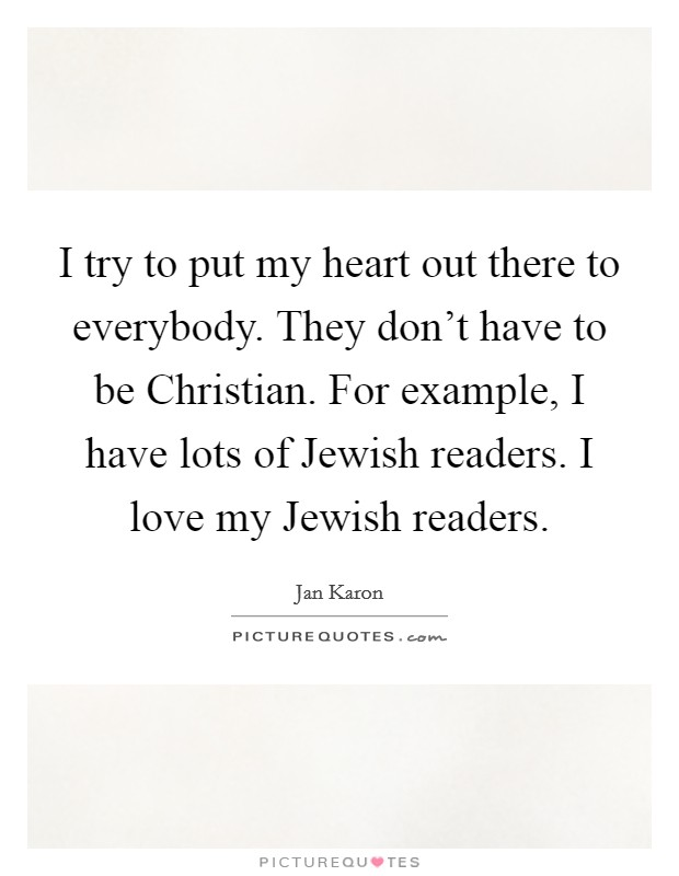 I try to put my heart out there to everybody. They don't have to be Christian. For example, I have lots of Jewish readers. I love my Jewish readers Picture Quote #1