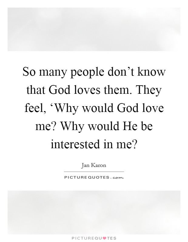 So many people don't know that God loves them. They feel, 'Why would God love me? Why would He be interested in me? Picture Quote #1