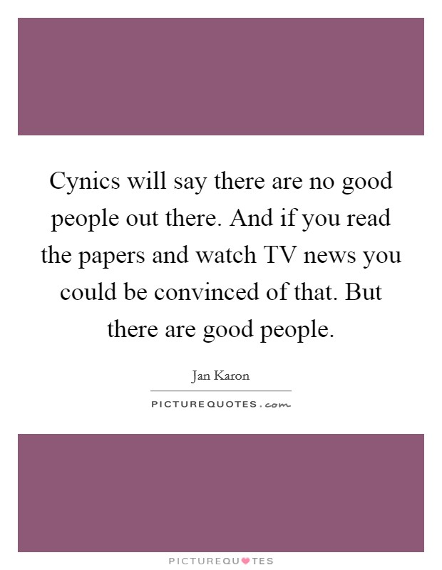 Cynics will say there are no good people out there. And if you read the papers and watch TV news you could be convinced of that. But there are good people Picture Quote #1