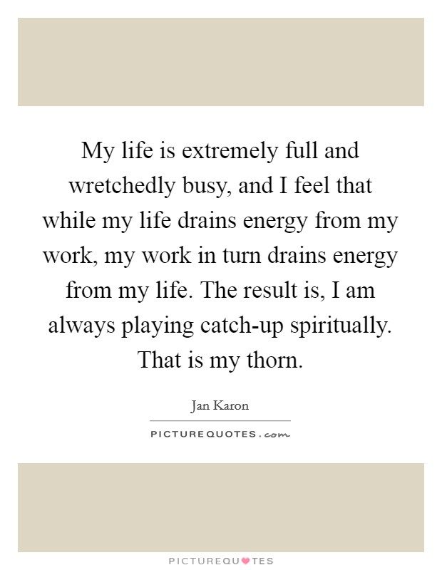 My life is extremely full and wretchedly busy, and I feel that while my life drains energy from my work, my work in turn drains energy from my life. The result is, I am always playing catch-up spiritually. That is my thorn Picture Quote #1