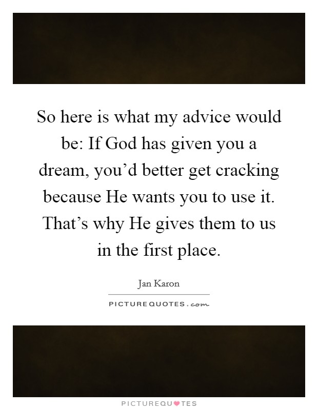 So here is what my advice would be: If God has given you a dream, you'd better get cracking because He wants you to use it. That's why He gives them to us in the first place Picture Quote #1