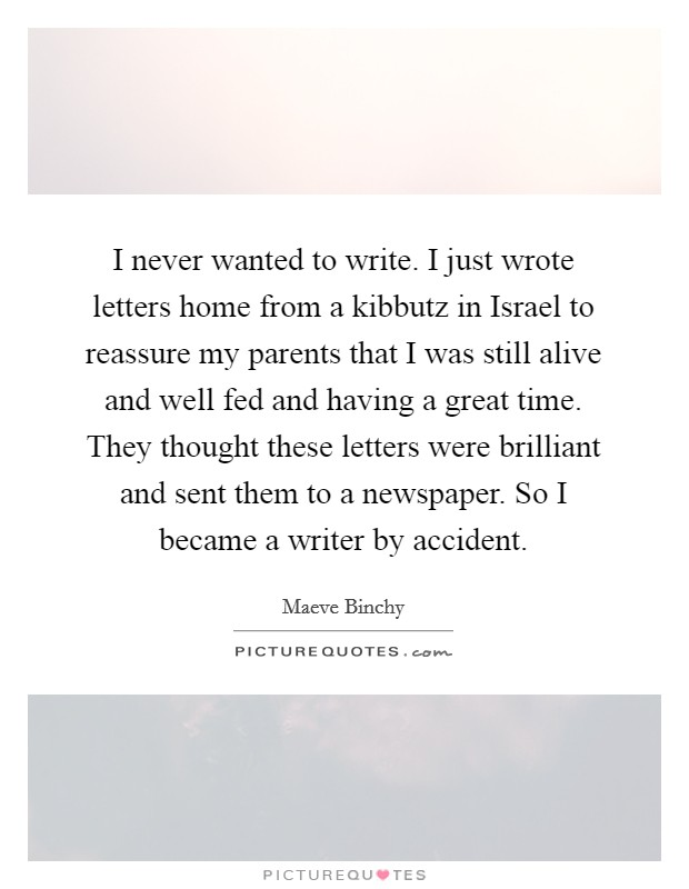 I never wanted to write. I just wrote letters home from a kibbutz in Israel to reassure my parents that I was still alive and well fed and having a great time. They thought these letters were brilliant and sent them to a newspaper. So I became a writer by accident Picture Quote #1