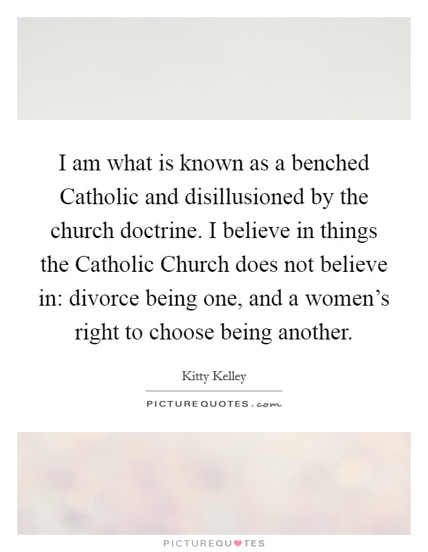 I am what is known as a benched Catholic and disillusioned by the church doctrine. I believe in things the Catholic Church does not believe in: divorce being one, and a women's right to choose being another Picture Quote #1
