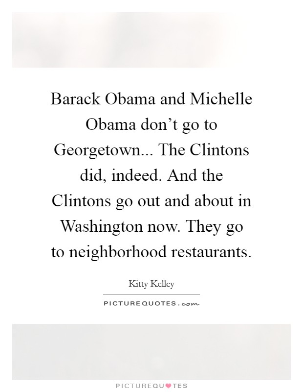 Barack Obama and Michelle Obama don't go to Georgetown... The Clintons did, indeed. And the Clintons go out and about in Washington now. They go to neighborhood restaurants Picture Quote #1