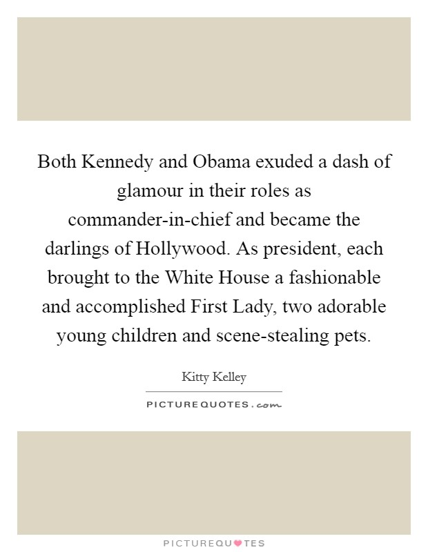 Both Kennedy and Obama exuded a dash of glamour in their roles as commander-in-chief and became the darlings of Hollywood. As president, each brought to the White House a fashionable and accomplished First Lady, two adorable young children and scene-stealing pets Picture Quote #1
