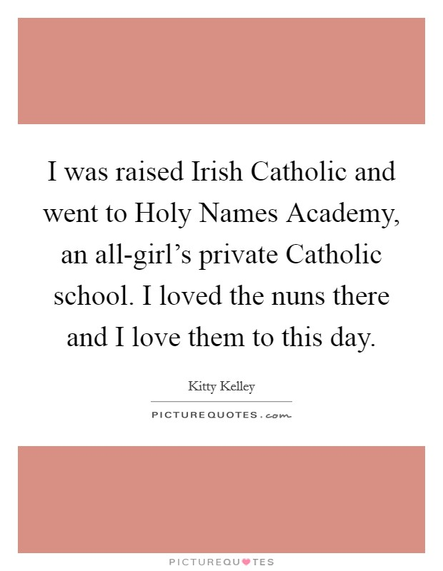 I was raised Irish Catholic and went to Holy Names Academy, an all-girl's private Catholic school. I loved the nuns there and I love them to this day Picture Quote #1