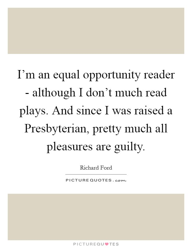 I'm an equal opportunity reader - although I don't much read plays. And since I was raised a Presbyterian, pretty much all pleasures are guilty Picture Quote #1