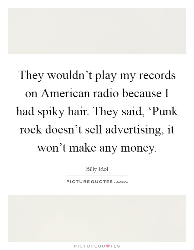 They wouldn't play my records on American radio because I had spiky hair. They said, 'Punk rock doesn't sell advertising, it won't make any money Picture Quote #1
