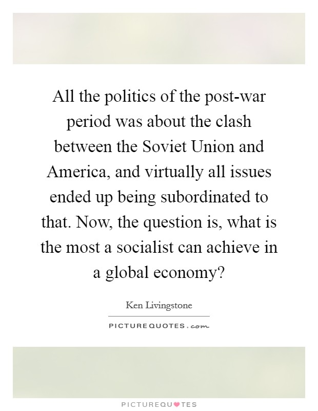 All the politics of the post-war period was about the clash between the Soviet Union and America, and virtually all issues ended up being subordinated to that. Now, the question is, what is the most a socialist can achieve in a global economy? Picture Quote #1