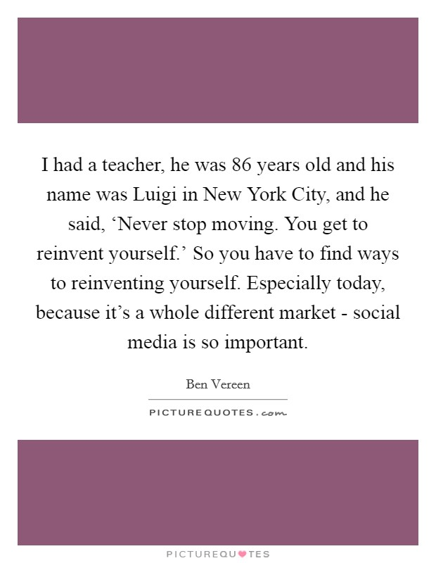 I had a teacher, he was 86 years old and his name was Luigi in New York City, and he said, 'Never stop moving. You get to reinvent yourself.' So you have to find ways to reinventing yourself. Especially today, because it's a whole different market - social media is so important Picture Quote #1