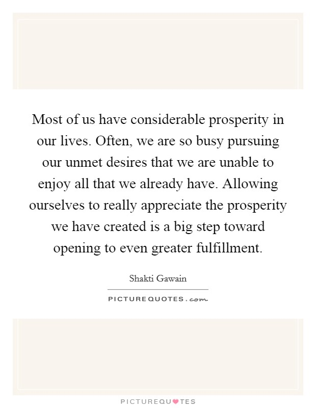 Most of us have considerable prosperity in our lives. Often, we are so busy pursuing our unmet desires that we are unable to enjoy all that we already have. Allowing ourselves to really appreciate the prosperity we have created is a big step toward opening to even greater fulfillment Picture Quote #1