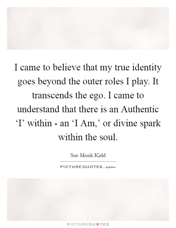 I came to believe that my true identity goes beyond the outer roles I play. It transcends the ego. I came to understand that there is an Authentic 'I' within - an 'I Am,' or divine spark within the soul Picture Quote #1