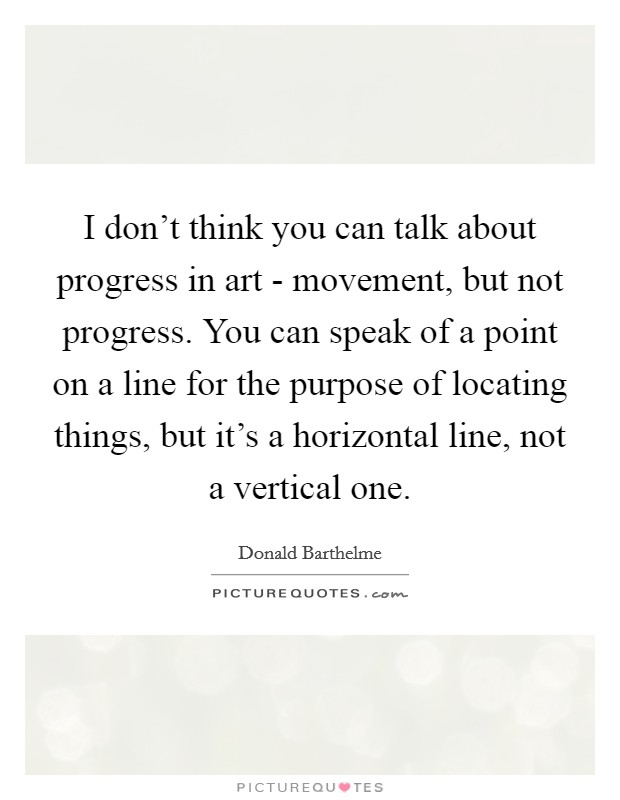 I don't think you can talk about progress in art - movement, but not progress. You can speak of a point on a line for the purpose of locating things, but it's a horizontal line, not a vertical one Picture Quote #1