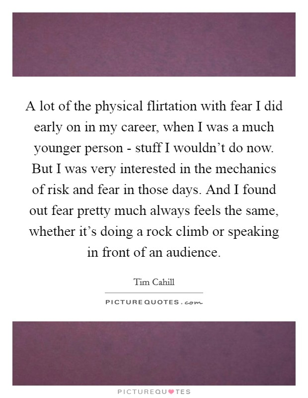 A lot of the physical flirtation with fear I did early on in my career, when I was a much younger person - stuff I wouldn't do now. But I was very interested in the mechanics of risk and fear in those days. And I found out fear pretty much always feels the same, whether it's doing a rock climb or speaking in front of an audience Picture Quote #1