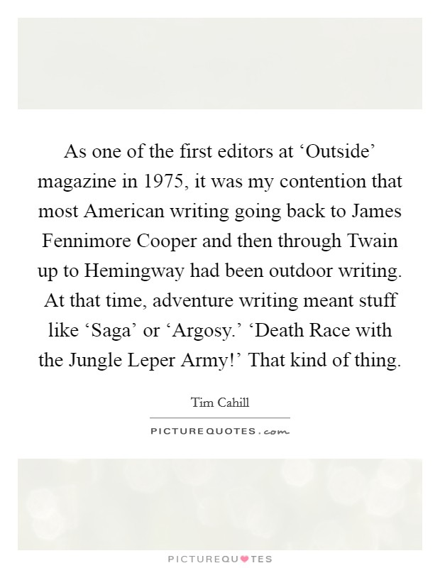 As one of the first editors at 'Outside' magazine in 1975, it was my contention that most American writing going back to James Fennimore Cooper and then through Twain up to Hemingway had been outdoor writing. At that time, adventure writing meant stuff like 'Saga' or 'Argosy.' 'Death Race with the Jungle Leper Army!' That kind of thing Picture Quote #1