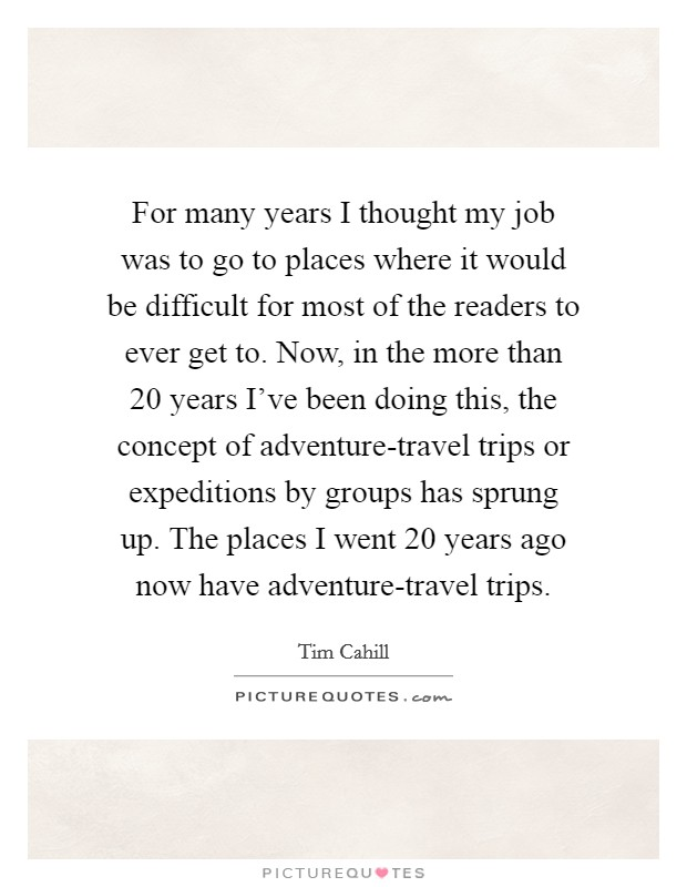For many years I thought my job was to go to places where it would be difficult for most of the readers to ever get to. Now, in the more than 20 years I've been doing this, the concept of adventure-travel trips or expeditions by groups has sprung up. The places I went 20 years ago now have adventure-travel trips Picture Quote #1
