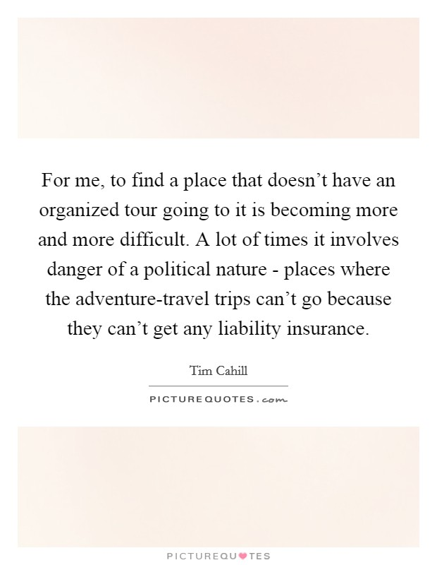 For me, to find a place that doesn't have an organized tour going to it is becoming more and more difficult. A lot of times it involves danger of a political nature - places where the adventure-travel trips can't go because they can't get any liability insurance Picture Quote #1