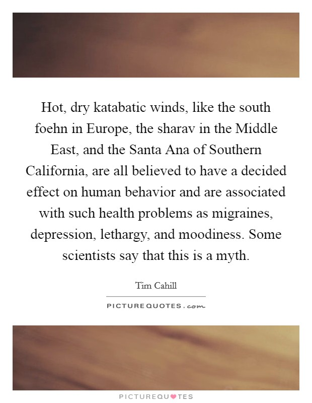 Hot, dry katabatic winds, like the south foehn in Europe, the sharav in the Middle East, and the Santa Ana of Southern California, are all believed to have a decided effect on human behavior and are associated with such health problems as migraines, depression, lethargy, and moodiness. Some scientists say that this is a myth Picture Quote #1