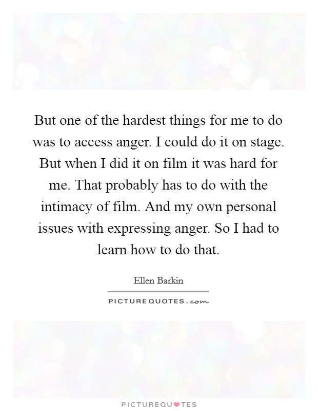 But one of the hardest things for me to do was to access anger. I could do it on stage. But when I did it on film it was hard for me. That probably has to do with the intimacy of film. And my own personal issues with expressing anger. So I had to learn how to do that Picture Quote #1