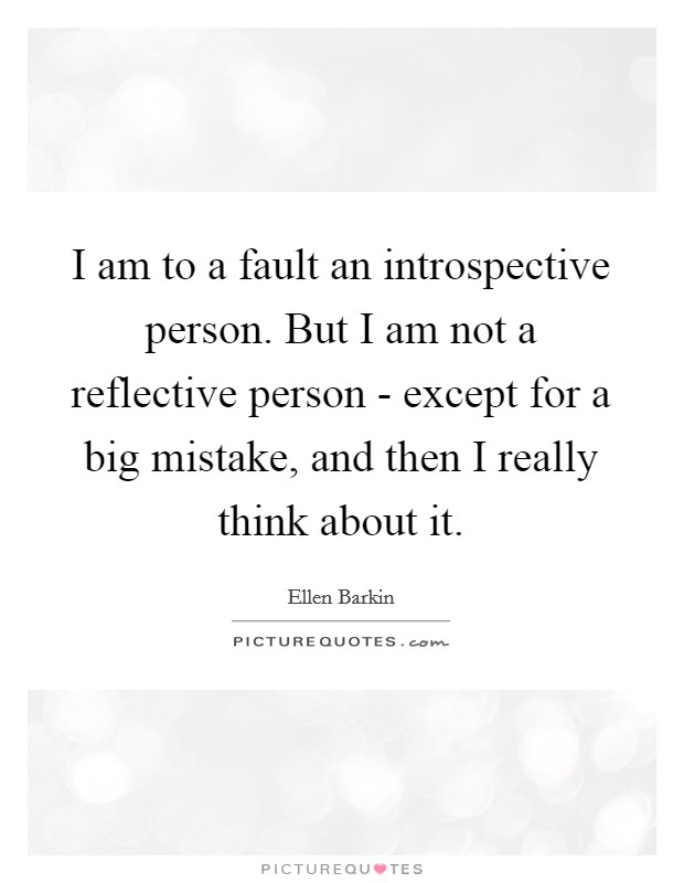 I am to a fault an introspective person. But I am not a reflective person - except for a big mistake, and then I really think about it Picture Quote #1