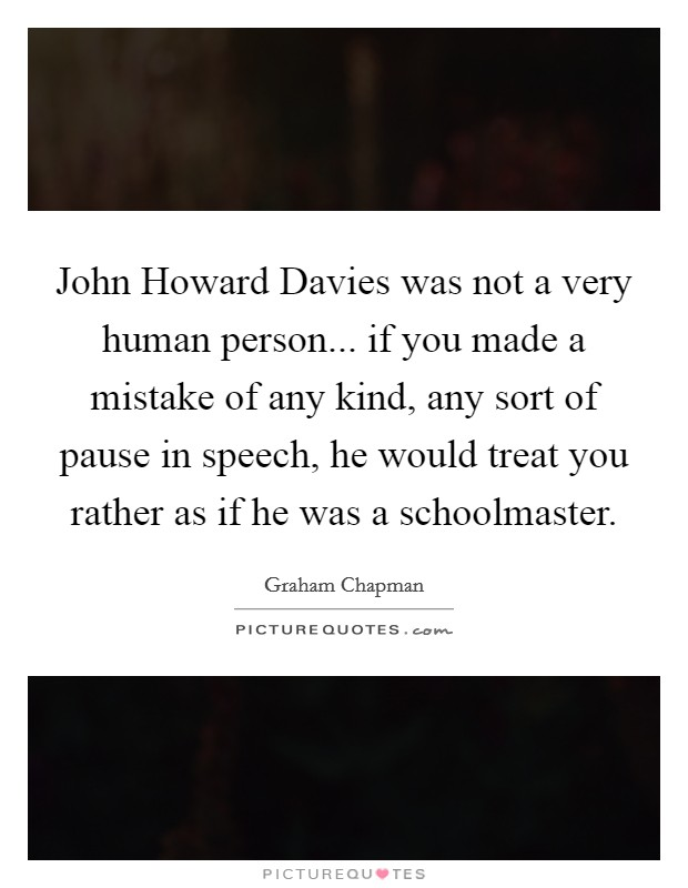 John Howard Davies was not a very human person... if you made a mistake of any kind, any sort of pause in speech, he would treat you rather as if he was a schoolmaster Picture Quote #1