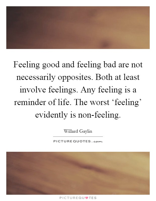 Feeling good and feeling bad are not necessarily opposites. Both at least involve feelings. Any feeling is a reminder of life. The worst 'feeling' evidently is non-feeling Picture Quote #1