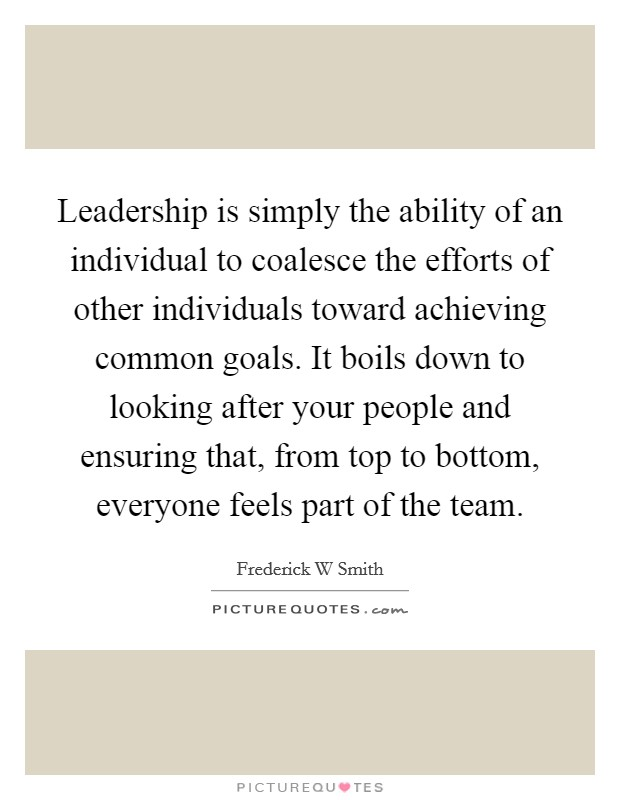 Leadership is simply the ability of an individual to coalesce the efforts of other individuals toward achieving common goals. It boils down to looking after your people and ensuring that, from top to bottom, everyone feels part of the team Picture Quote #1