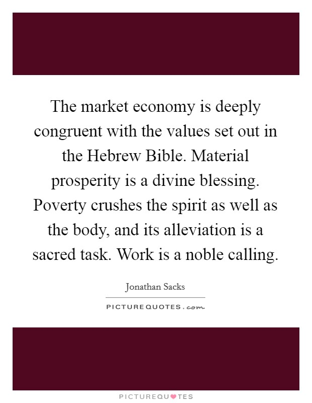 The market economy is deeply congruent with the values set out in the Hebrew Bible. Material prosperity is a divine blessing. Poverty crushes the spirit as well as the body, and its alleviation is a sacred task. Work is a noble calling Picture Quote #1