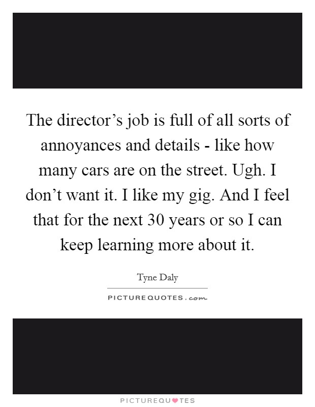 The director's job is full of all sorts of annoyances and details - like how many cars are on the street. Ugh. I don't want it. I like my gig. And I feel that for the next 30 years or so I can keep learning more about it Picture Quote #1
