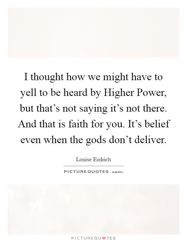 I thought how we might have to yell to be heard by Higher Power, but that's not saying it's not there. And that is faith for you. It's belief even when the gods don't deliver Picture Quote #1