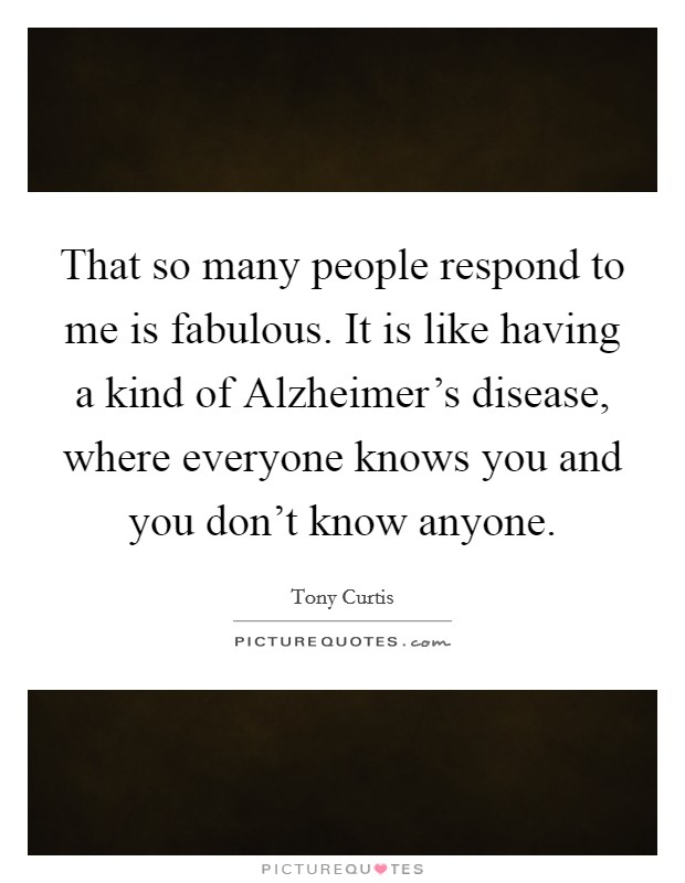 That so many people respond to me is fabulous. It is like having a kind of Alzheimer's disease, where everyone knows you and you don't know anyone Picture Quote #1