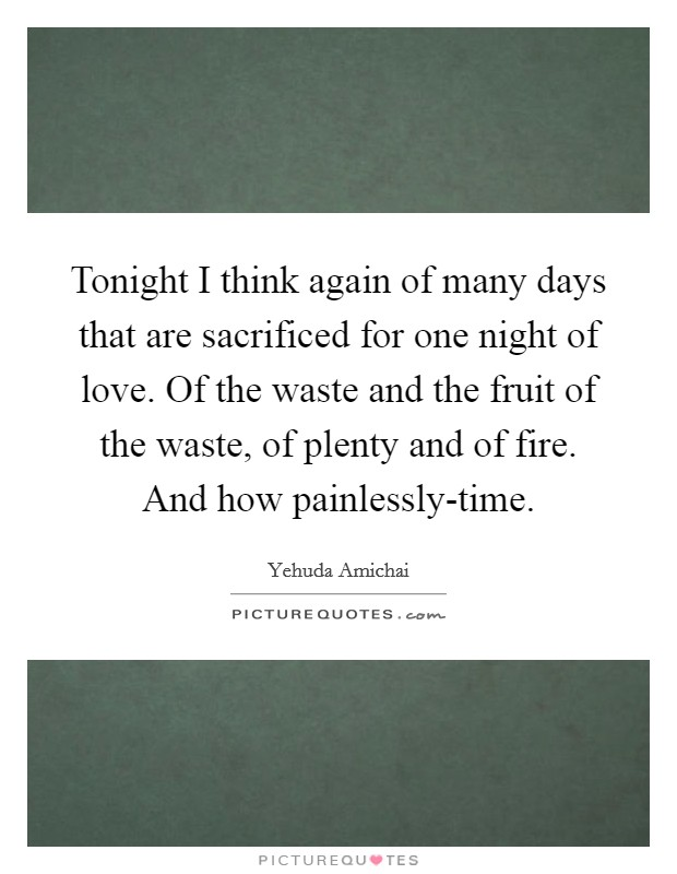 Tonight I think again of many days that are sacrificed for one night of love. Of the waste and the fruit of the waste, of plenty and of fire. And how painlessly-time Picture Quote #1