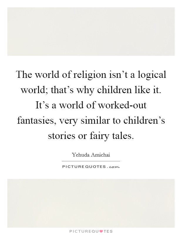 The world of religion isn't a logical world; that's why children like it. It's a world of worked-out fantasies, very similar to children's stories or fairy tales Picture Quote #1