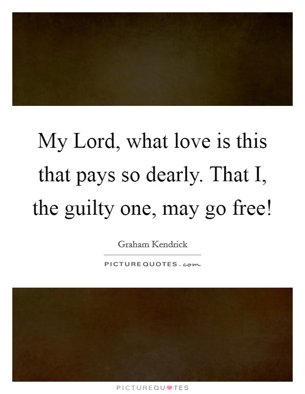 My Lord, what love is this that pays so dearly. That I, the guilty one, may go free! Picture Quote #1