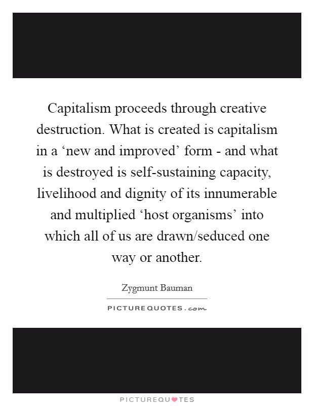 Capitalism proceeds through creative destruction. What is created is capitalism in a 'new and improved' form - and what is destroyed is self-sustaining capacity, livelihood and dignity of its innumerable and multiplied 'host organisms' into which all of us are drawn/seduced one way or another Picture Quote #1