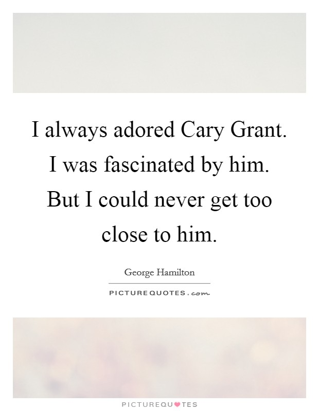 I always adored Cary Grant. I was fascinated by him. But I could never get too close to him Picture Quote #1