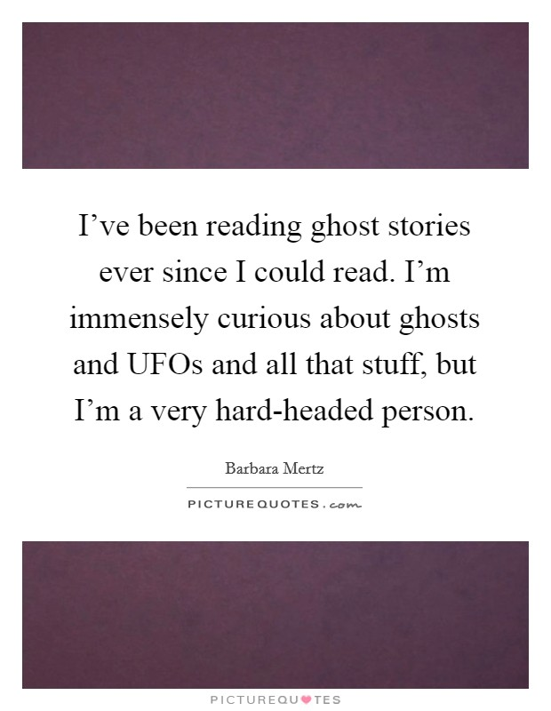 I've been reading ghost stories ever since I could read. I'm immensely curious about ghosts and UFOs and all that stuff, but I'm a very hard-headed person Picture Quote #1