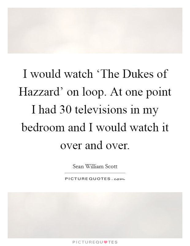 I would watch 'The Dukes of Hazzard' on loop. At one point I had 30 televisions in my bedroom and I would watch it over and over Picture Quote #1