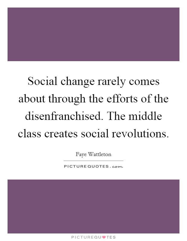 Social change rarely comes about through the efforts of the disenfranchised. The middle class creates social revolutions Picture Quote #1