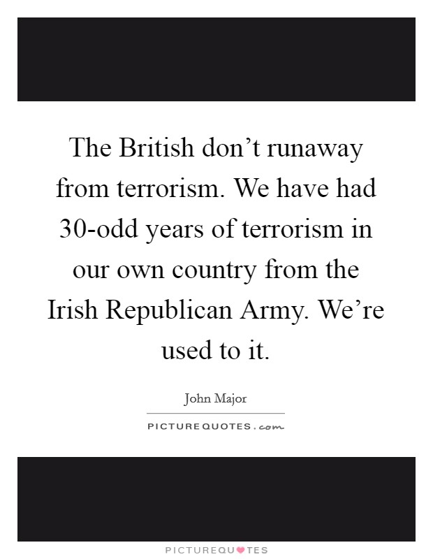 The British don't runaway from terrorism. We have had 30-odd years of terrorism in our own country from the Irish Republican Army. We're used to it Picture Quote #1
