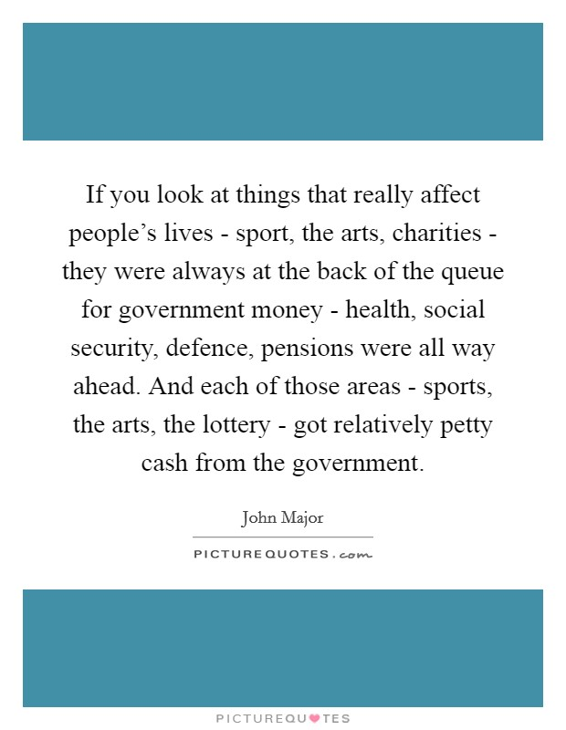 If you look at things that really affect people's lives - sport, the arts, charities - they were always at the back of the queue for government money - health, social security, defence, pensions were all way ahead. And each of those areas - sports, the arts, the lottery - got relatively petty cash from the government Picture Quote #1